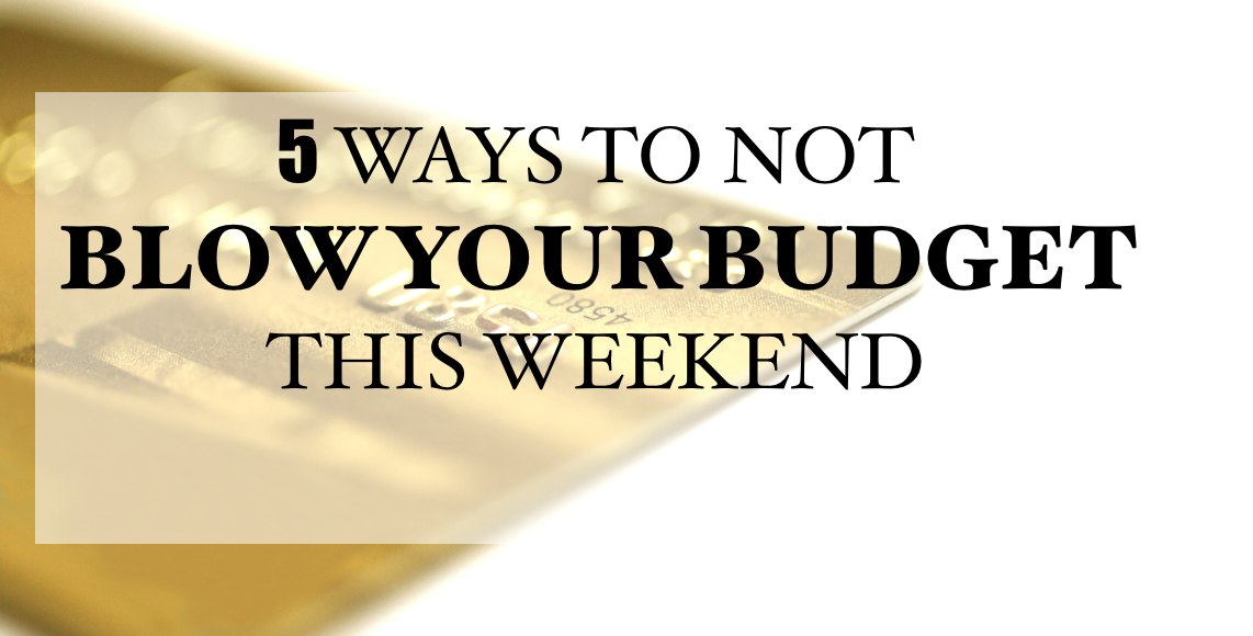 How to Not Blow Your Budget This Weekend