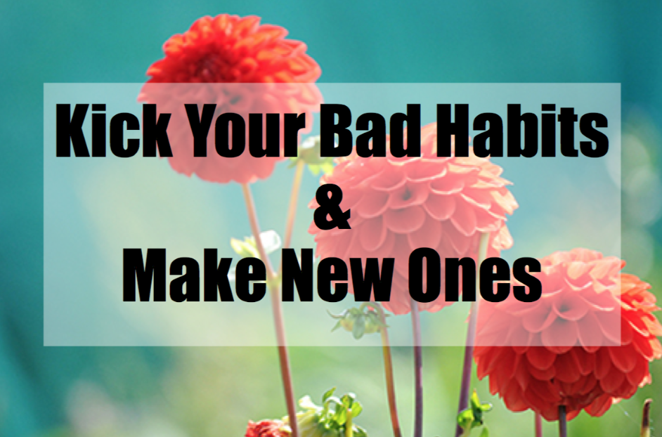 Kick Your Bad Habits and Make New Ones