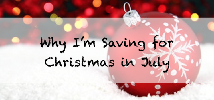 Why I'm Saving for Christmas in July (and why you should too)