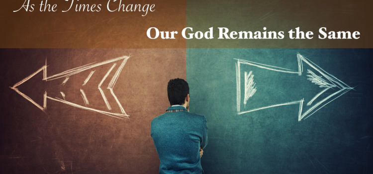 As the Times Change Our God Remains the Same